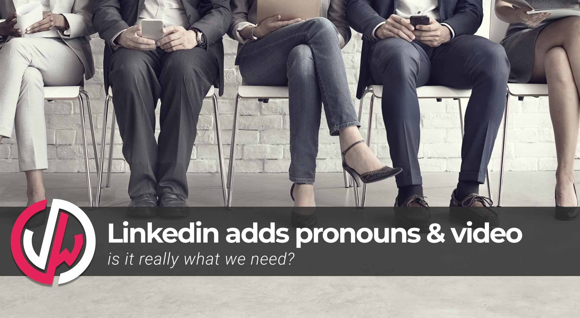Linkedin adds pronouns and video - is it really what we need?